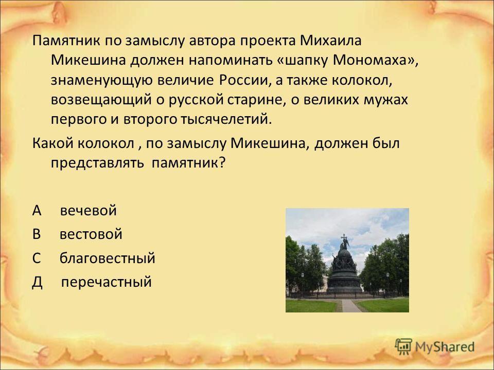 Памятник по замыслу автора проекта Михаила Микешина должен напоминать «шапку Мономаха», знаменующую величие России, а также колокол, возвещающий о русской старине, о великих мужах первого и второго тысячелетий. Какой колокол, по замыслу Микешина, дол