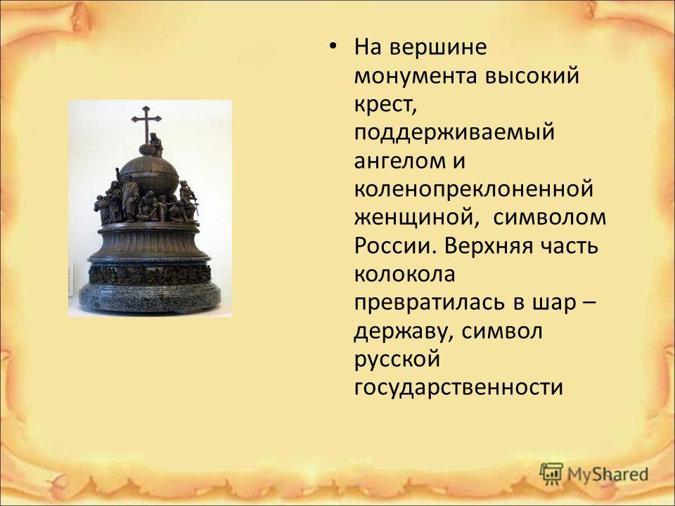 На вершине монумента высокий крест, поддерживаемый ангелом и коленопреклоненной женщиной, символом России. Верхняя часть колокола превратилась в шар – державу, символ русской государственности