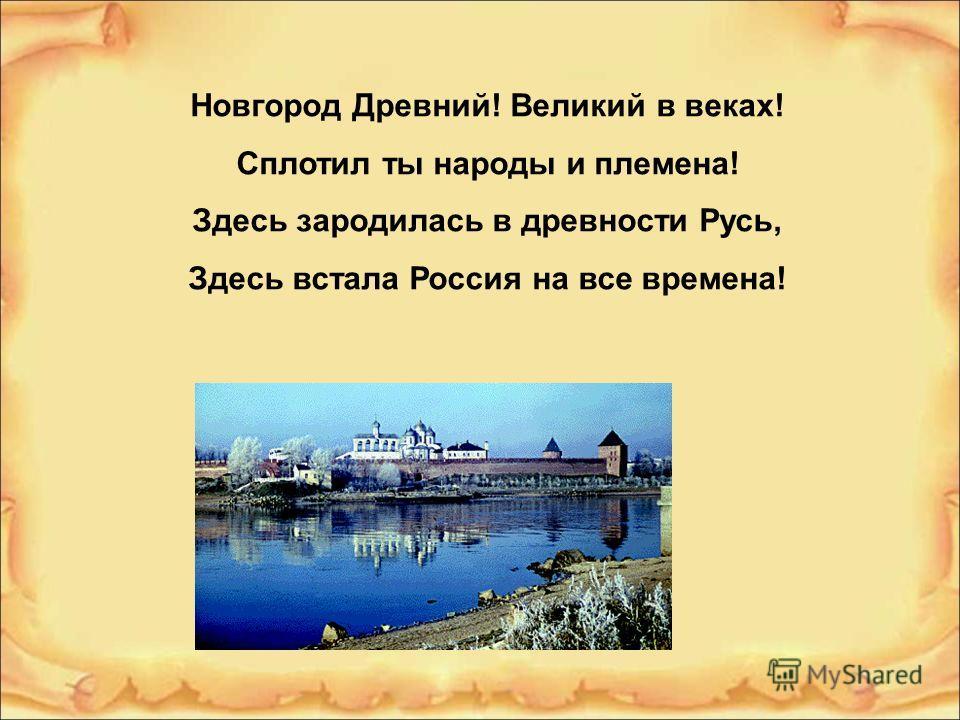 Новгород Древний! Великий в веках! Сплотил ты народы и племена! Здесь зародилась в древности Русь, Здесь встала Россия на все времена!