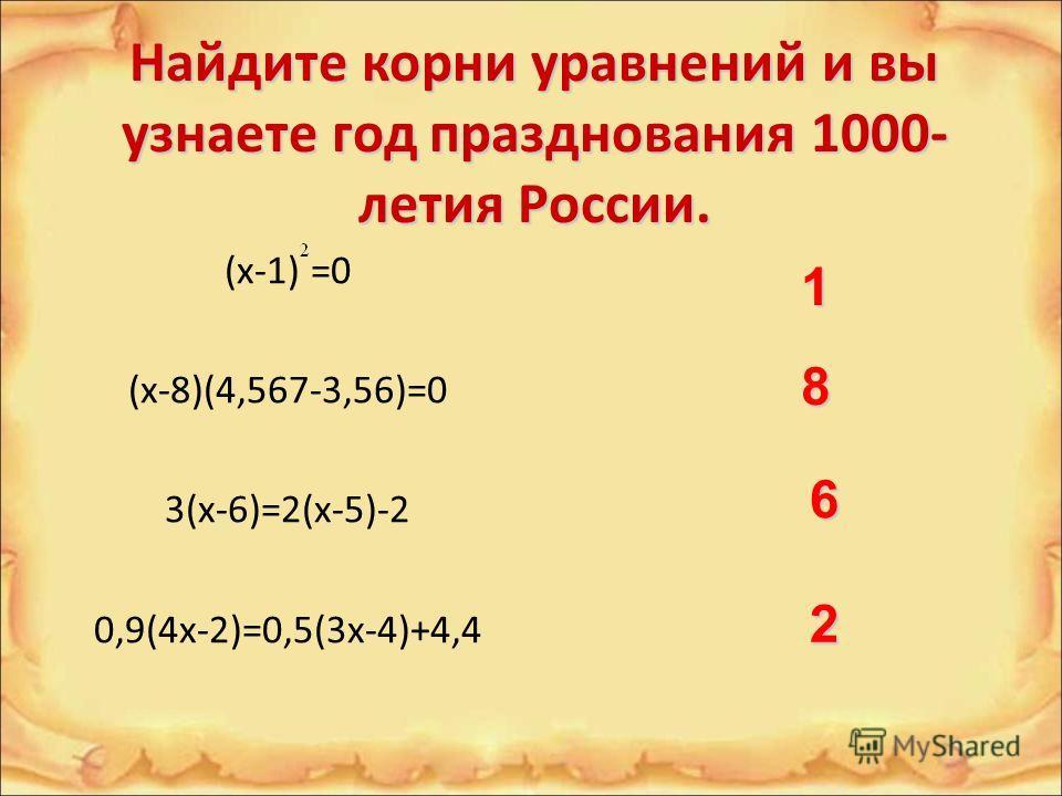 Найдите корни уравнений и вы узнаете год празднования 1000- летия России. (x-1) =0 (x-8)(4,567-3,56)=0 3(x-6)=2(x-5)-2 0,9(4x-2)=0,5(3x-4)+4,4 1 8 6 2