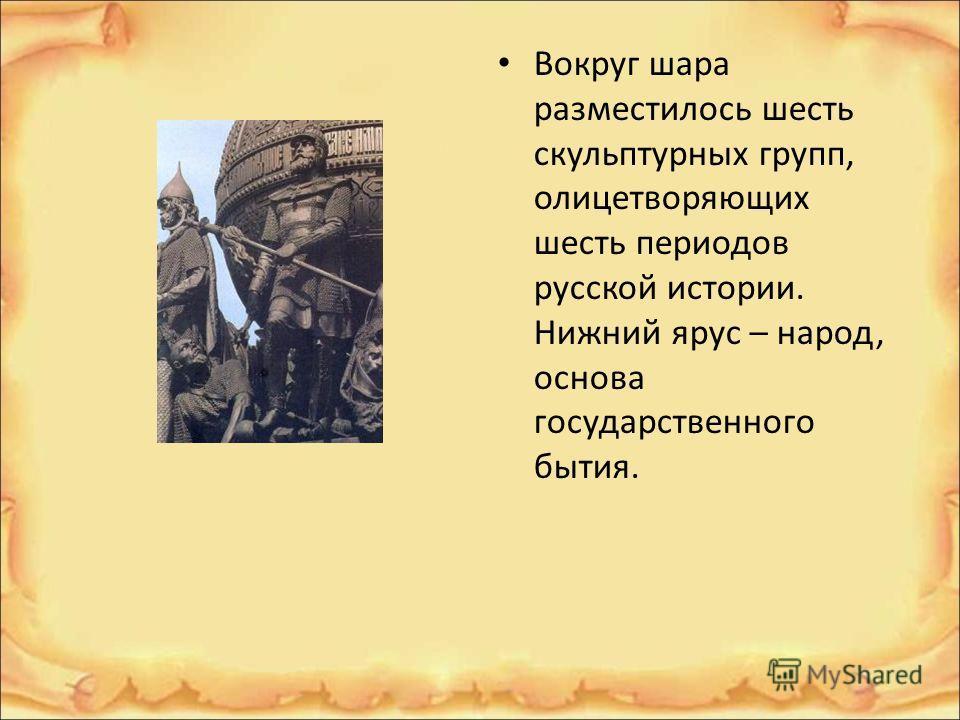 Вокруг шара разместилось шесть скульптурных групп, олицетворяющих шесть периодов русской истории. Нижний ярус – народ, основа государственного бытия.