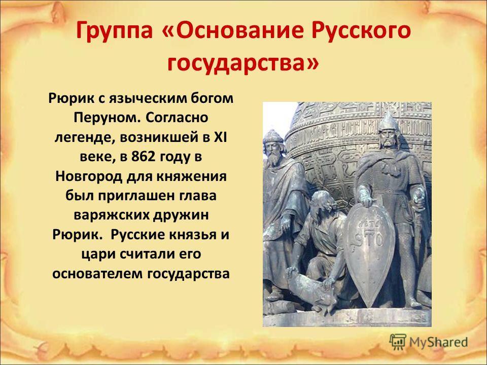 Группа «Основание Русского государства» Рюрик с языческим богом Перуном. Согласно легенде, возникшей в XI веке, в 862 году в Новгород для княжения был приглашен глава варяжских дружин Рюрик. Русские князья и цари считали его основателем государства