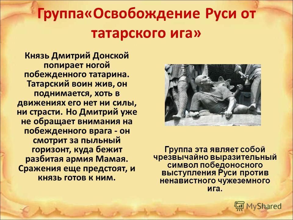 Группа«Освобождение Руси от татарского ига» Князь Дмитрий Донской попирает ногой побежденного татарина. Татарский воин жив, он поднимается, хоть в движениях его нет ни силы, ни страсти. Но Дмитрий уже не обращает внимания на побежденного врага - он с