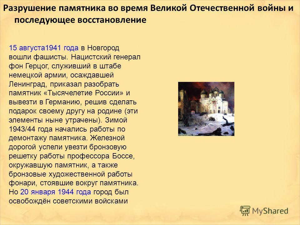 Разрушение памятника во время Великой Отечественной войны и последующее восстановление 15 августа1941 года в Новгород вошли фашисты. Нацистский генерал фон Герцог, служивший в штабе немецкой армии, осаждавшей Ленинград, приказал разобрать памятник «Т
