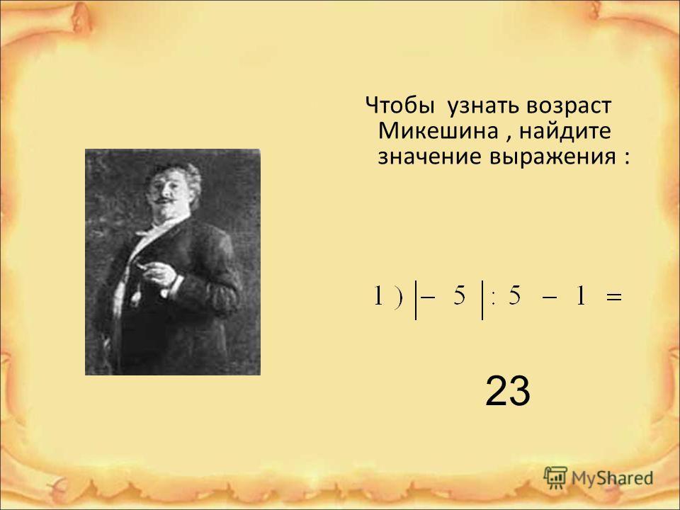 Чтобы узнать возраст Микешина, найдите значение выражения : 23