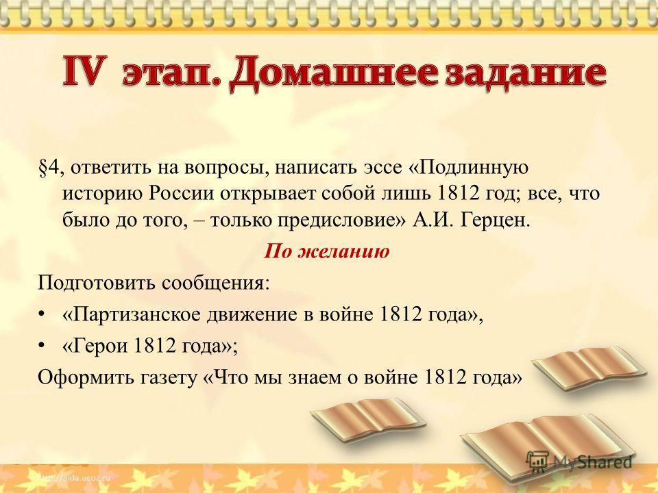 §4, ответить на вопросы, написать эссе «Подлинную историю России открывает собой лишь 1812 год; все, что было до того, – только предисловие» А.И. Герцен. По желанию Подготовить сообщения: «Партизанское движение в войне 1812 года», «Герои 1812 года»;