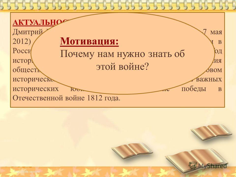 АКТУАЛЬНОСТЬ: Дмитрий Медведев (президент России с 7 мая 20087 мая 2012) 9 января 2012 года подписал указ о проведении в России Года российской истории. Как говорится в указе, Год истории будет проведен