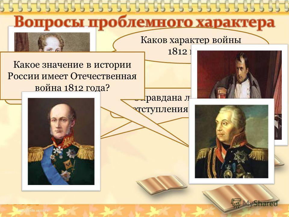 Почему «Великая армия» Наполеона, занявшая пол Европы проиграла? Каков характер войны 1812 года? Оправдана ли была тактика отступления русских войск ? Какое значение в истории России имеет Отечественная война 1812 года?