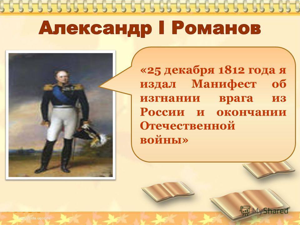 «25 декабря 1812 года я издал Манифест об изгнании врага из России и окончании Отечественной войны»