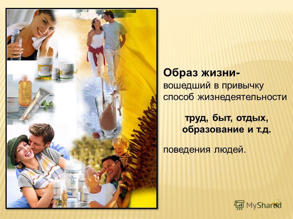 Образ жизни- вошедший в привычку способ жизнедеятельности поведения людей. труд, быт, отдых, образование и т.д.