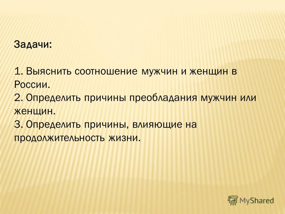 Задачи: 1. Выяснить соотношение мужчин и женщин в России. 2. Определить причины преобладания мужчин или женщин. 3. Определить причины, влияющие на продолжительность жизни.