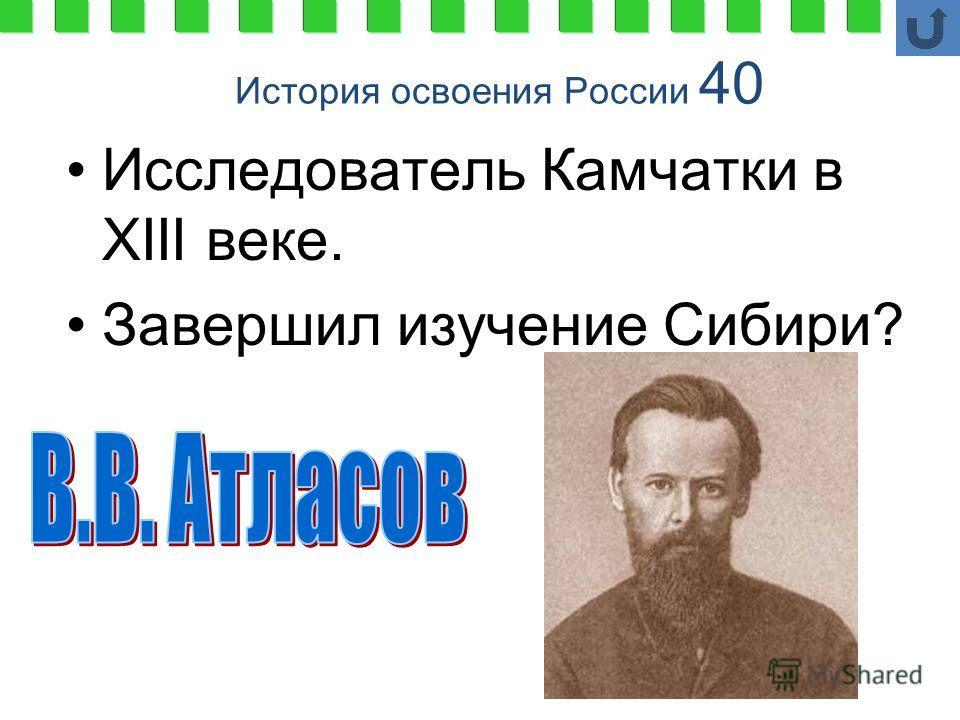 История освоения России 40 Исследователь Камчатки в XIII веке. Завершил изучение Сибири?