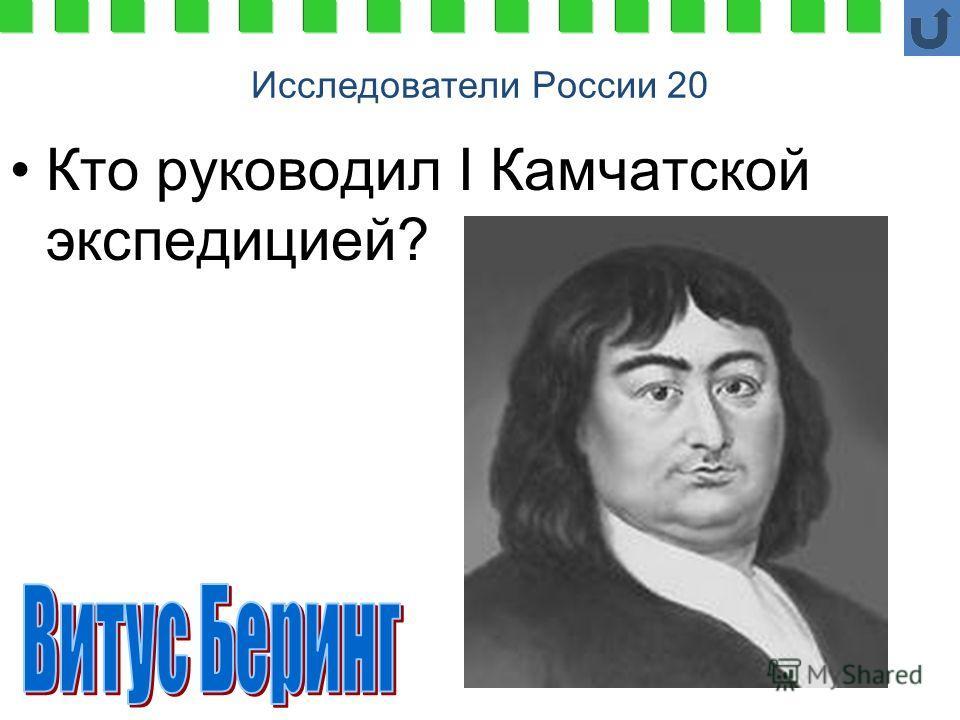 Исследователи России 20 Кто руководил I Камчатской экспедицией?