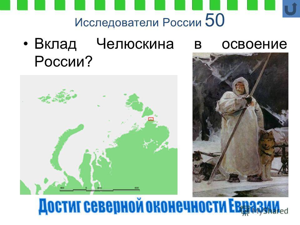 Исследователи России 50 Вклад Челюскина в освоение России?