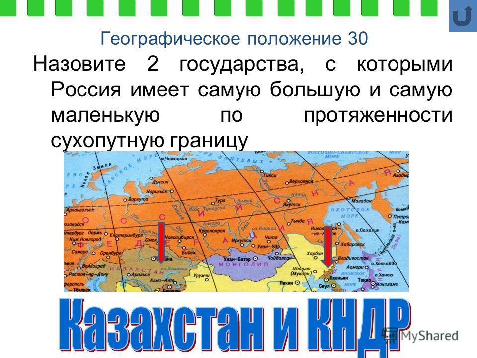 Географическое положение 30 Назовите 2 государства, с которыми Россия имеет самую большую и самую маленькую по протяженности сухопутную границу