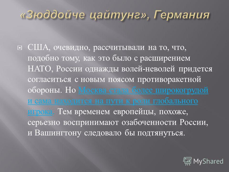 США, очевидно, рассчитывали на то, что, подобно тому, как это было с расширением НАТО, России однажды волей - неволей придется согласиться с новым поясом противоракетной обороны. Но Москва стала более широкогрудой и сама находится на пути к роли глоб