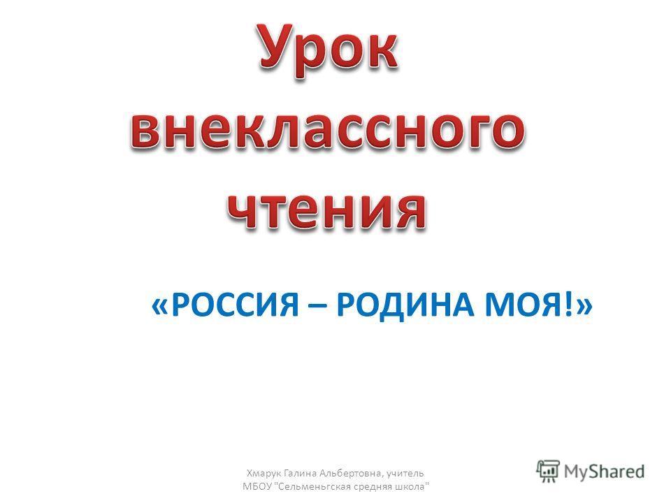 «РОССИЯ – РОДИНА МОЯ!» Хмарук Галина Альбертовна, учитель МБОУ Сельменьгская средняя школа