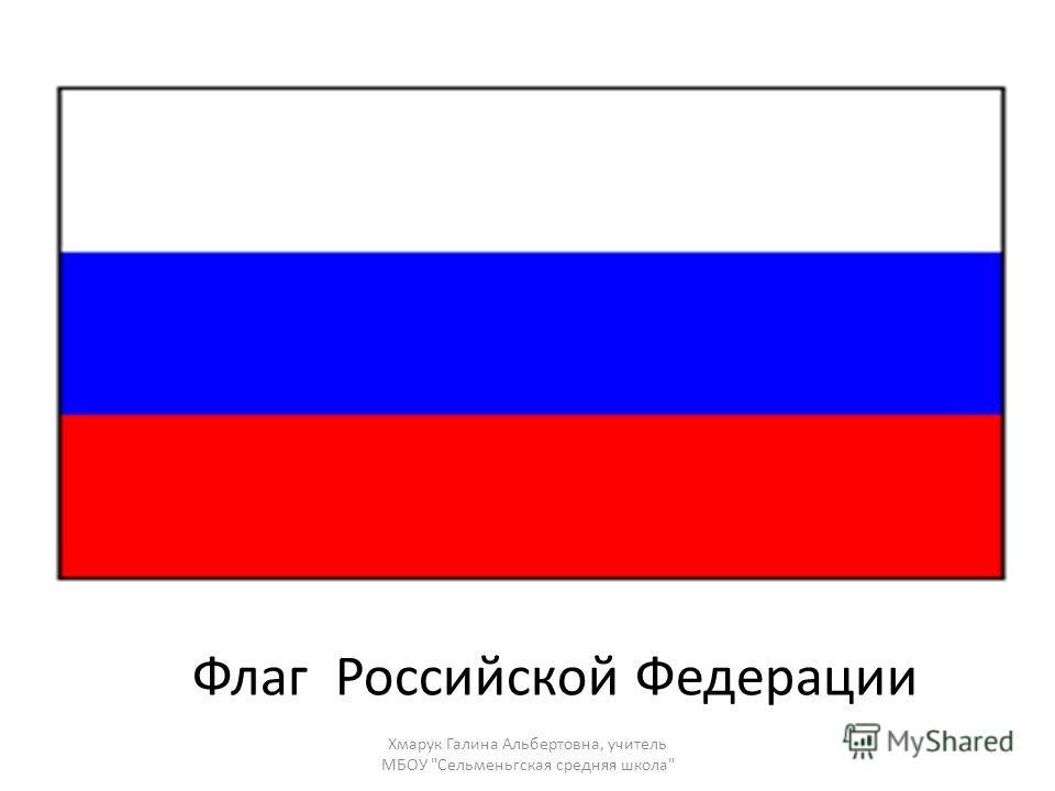 Флаг Российской Федерации Хмарук Галина Альбертовна, учитель МБОУ Сельменьгская средняя школа
