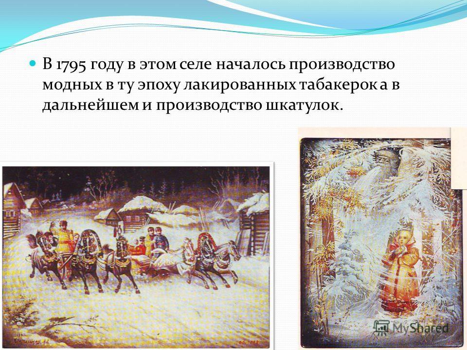 В 1795 году в этом селе началось производство модных в ту эпоху лакированных табакерок а в дальнейшем и производство шкатулок.