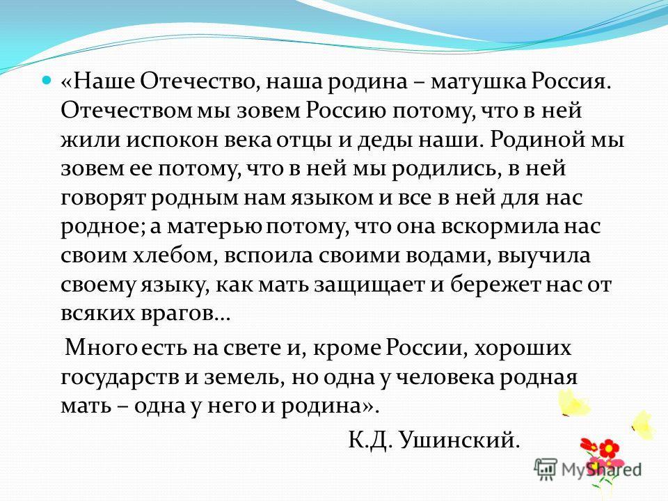 «Наше Отечество, наша родина – матушка Россия. Отечеством мы зовем Россию потому, что в ней жили испокон века отцы и деды наши. Родиной мы зовем ее потому, что в ней мы родились, в ней говорят родным нам языком и все в ней для нас родное; а матерью п