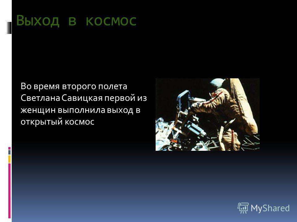 Выход в космос Во время второго полета Светлана Савицкая первой из женщин выполнила выход в открытый космос