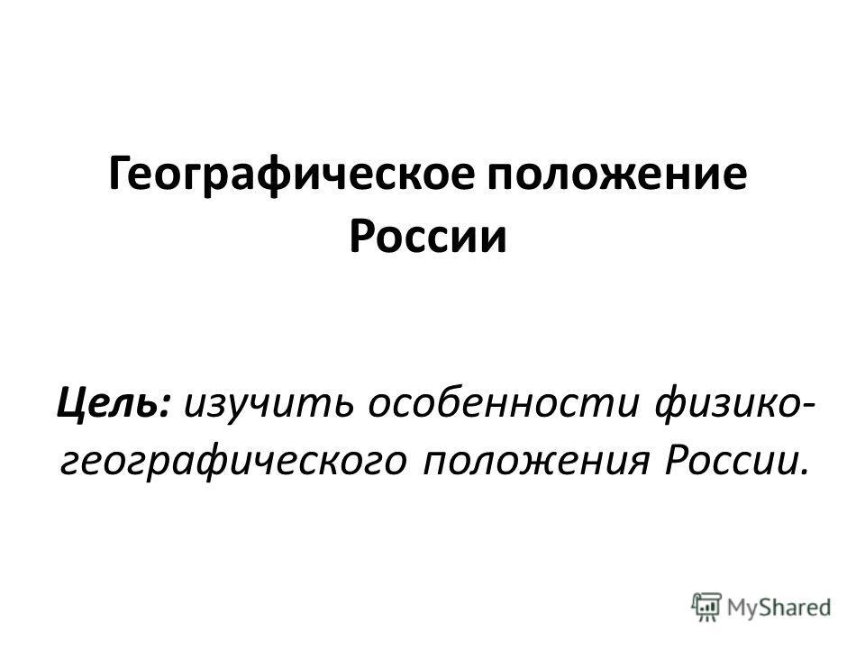 Географическое положение России Цель: изучить особенности физико- географического положения России.
