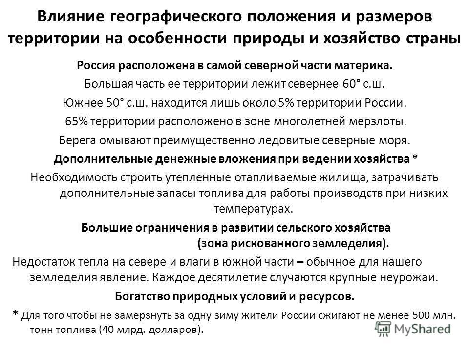 Влияние географического положения и размеров территории на особенности природы и хозяйство страны Россия расположена в самой северной части материка. Большая часть ее территории лежит севернее 60° с.ш. Южнее 50° с.ш. находится лишь около 5% территори