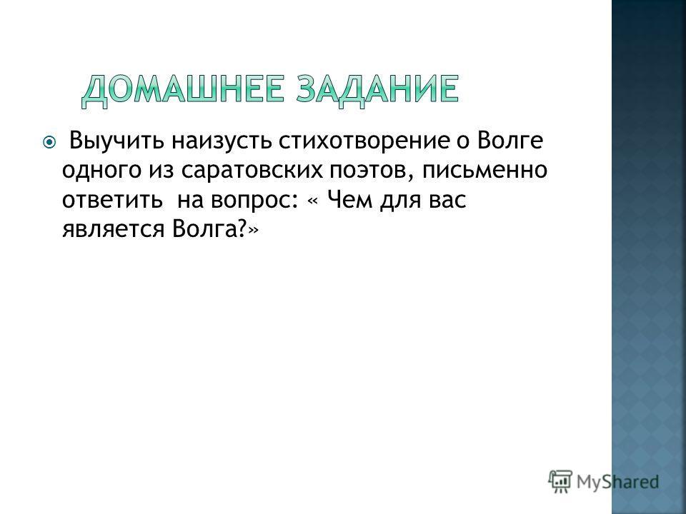 Выучить наизусть стихотворение о Волге одного из саратовских поэтов, письменно ответить на вопрос: « Чем для вас является Волга?»