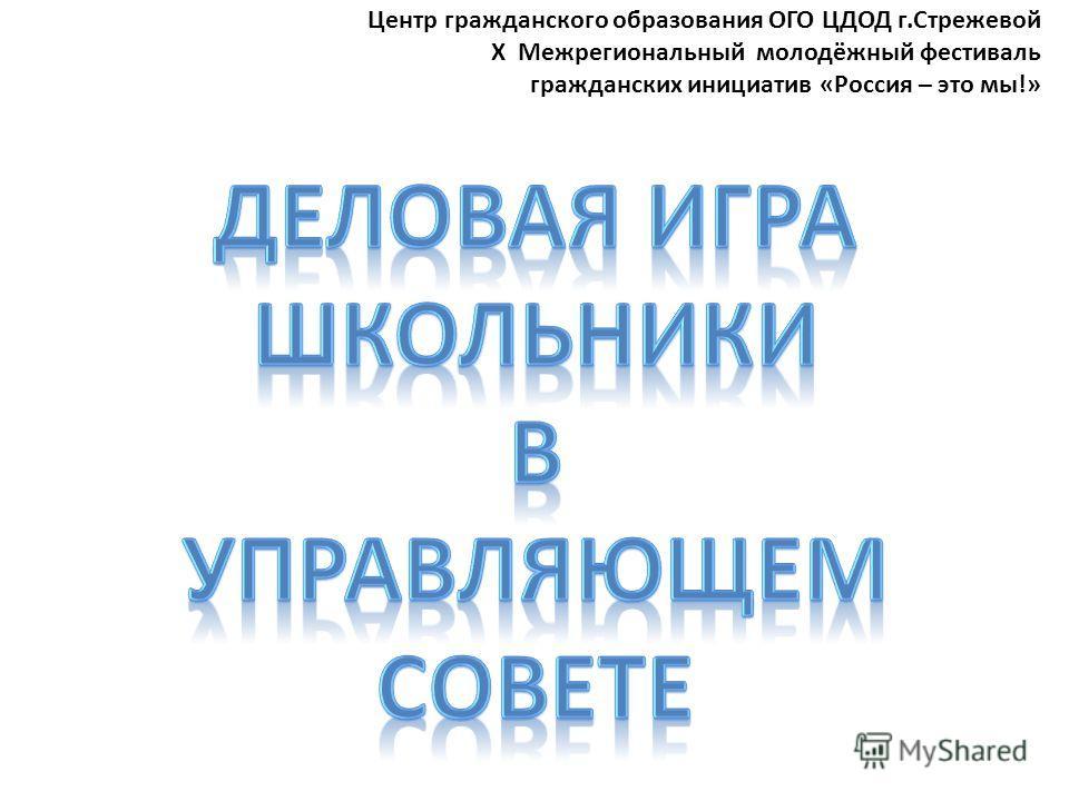 Центр гражданского образования ОГО ЦДОД г.Стрежевой X Межрегиональный молодёжный фестиваль гражданских инициатив «Россия – это мы!» Деловая игра ШКОЛЬНИКИ В УПРАВЛЯЮЩЕМ СОВЕТЕ