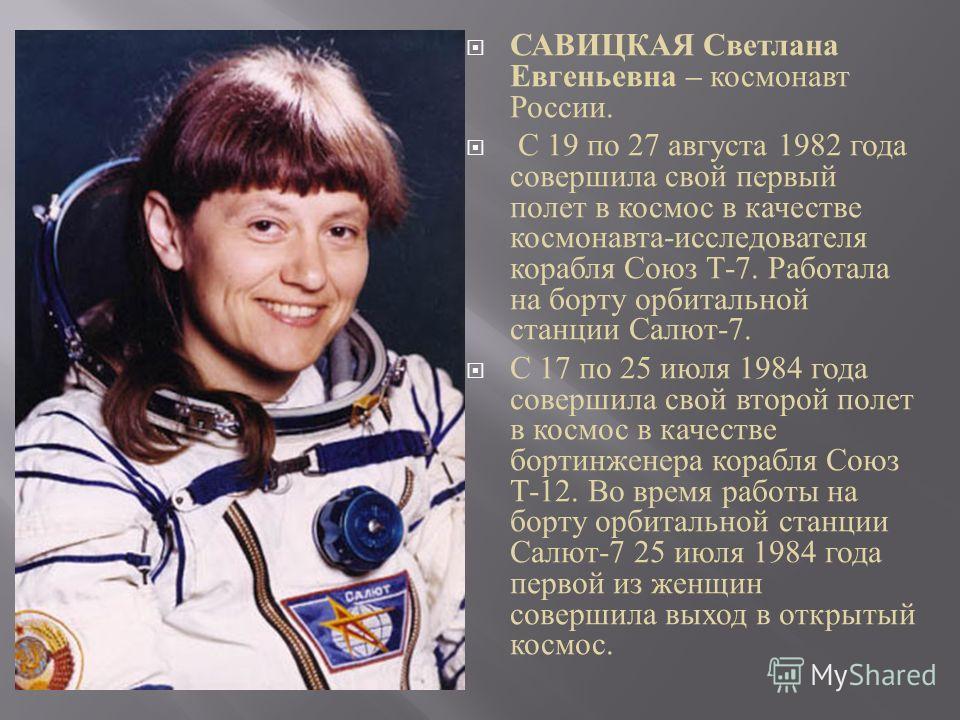 САВИЦКАЯ Светлана Евгеньевна – космонавт России. С 19 по 27 августа 1982 года совершила свой первый полет в космос в качестве космонавта-исследователя корабля Союз Т-7. Работала на борту орбитальной станции Салют-7. С 17 по 25 июля 1984 года совершил
