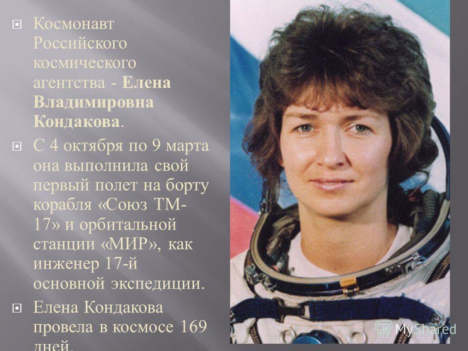 Космонавт Российского космического агентства - Елена Владимировна Кондакова. С 4 октября по 9 марта она выполнила свой первый полет на борту корабля « Союз ТМ - 17» и орбитальной станции « МИР », как инженер 17- й основной экспедиции. Елена Кондакова