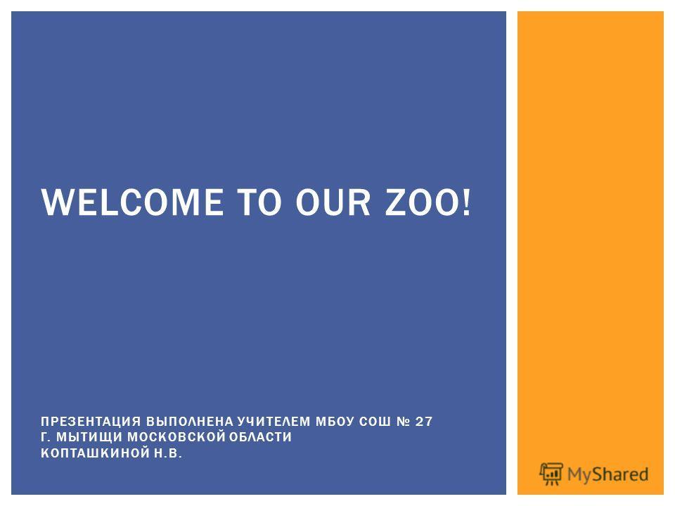 WELCOME TO OUR ZOO! ПРЕЗЕНТАЦИЯ ВЫПОЛНЕНА УЧИТЕЛЕМ МБОУ СОШ 27 Г. МЫТИЩИ МОСКОВСКОЙ ОБЛАСТИ КОПТАШКИНОЙ Н.В.