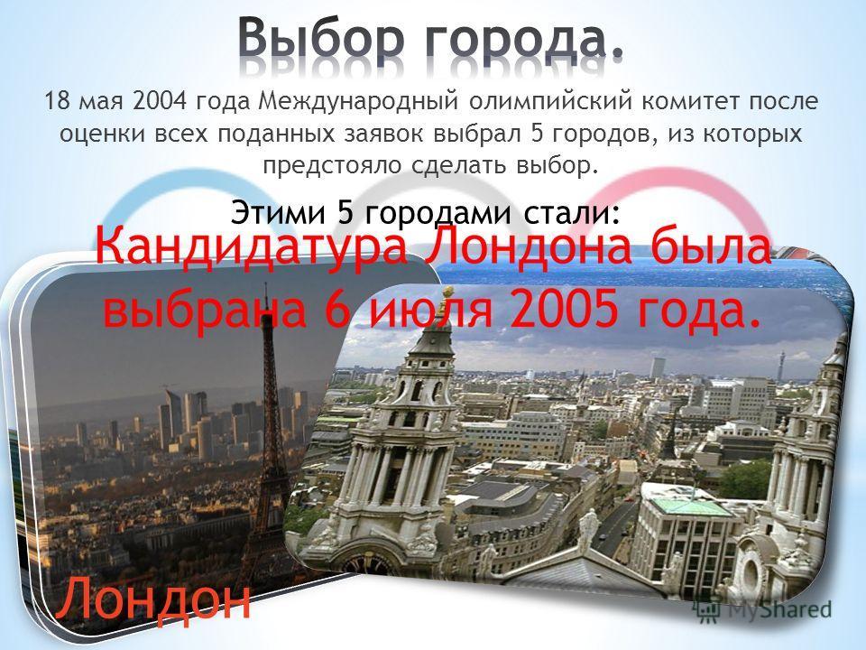 18 мая 2004 года Международный олимпийский комитет после оценки всех поданных заявок выбрал 5 городов, из которых предстояло сделать выбор. Этими 5 городами стали: Мадрид Москва Нью-Йорк Париж Лондон