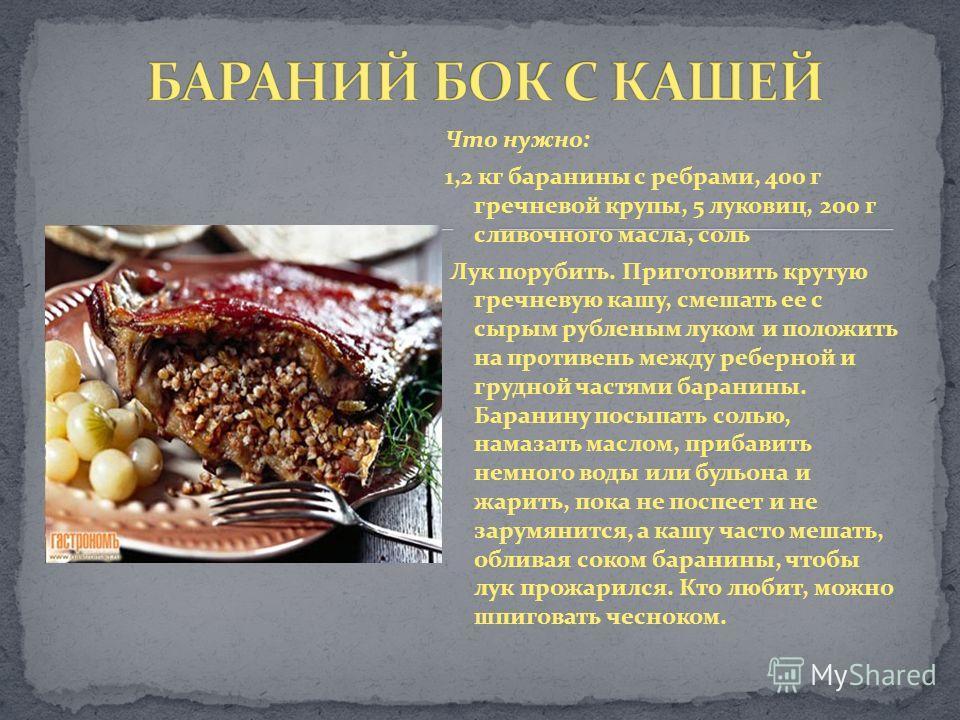 Что нужно: 1,2 кг баранины с ребрами, 400 г гречневой крупы, 5 луковиц, 200 г сливочного масла, соль Лук порубить. Приготовить крутую гречневую кашу, смешать ее с сырым рубленым луком и положить на противень между реберной и грудной частями баранины.