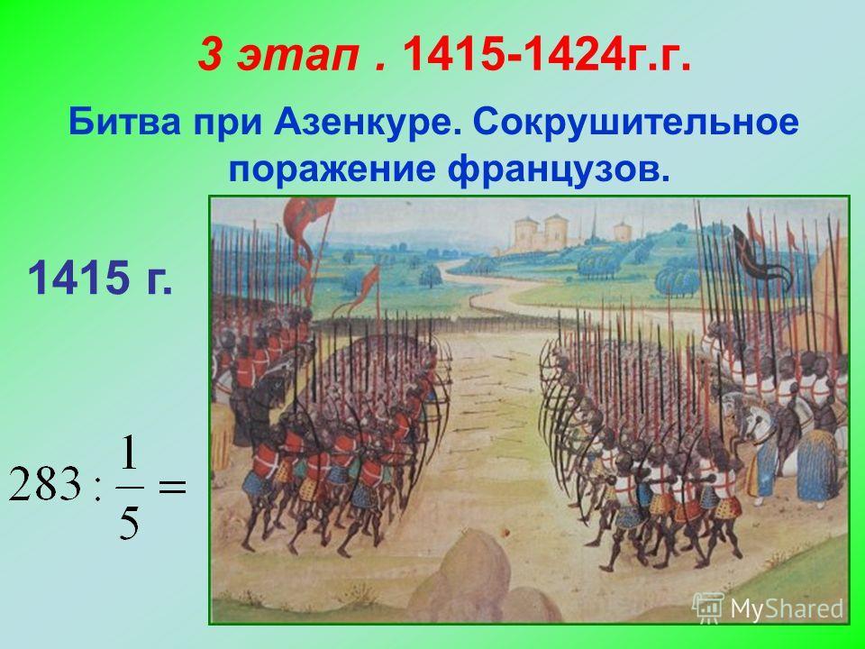 3 этап. 1415-1424г.г. Битва при Азенкуре. Сокрушительное поражение французов. 1415 г.