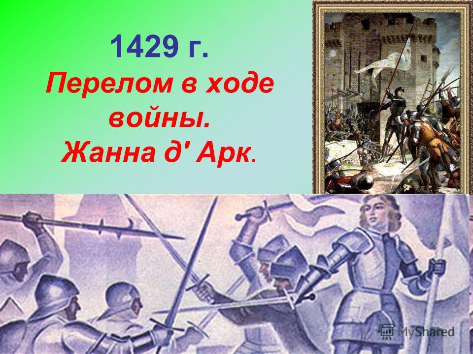 1429 г. Перелом в ходе войны. Жанна д' Арк.