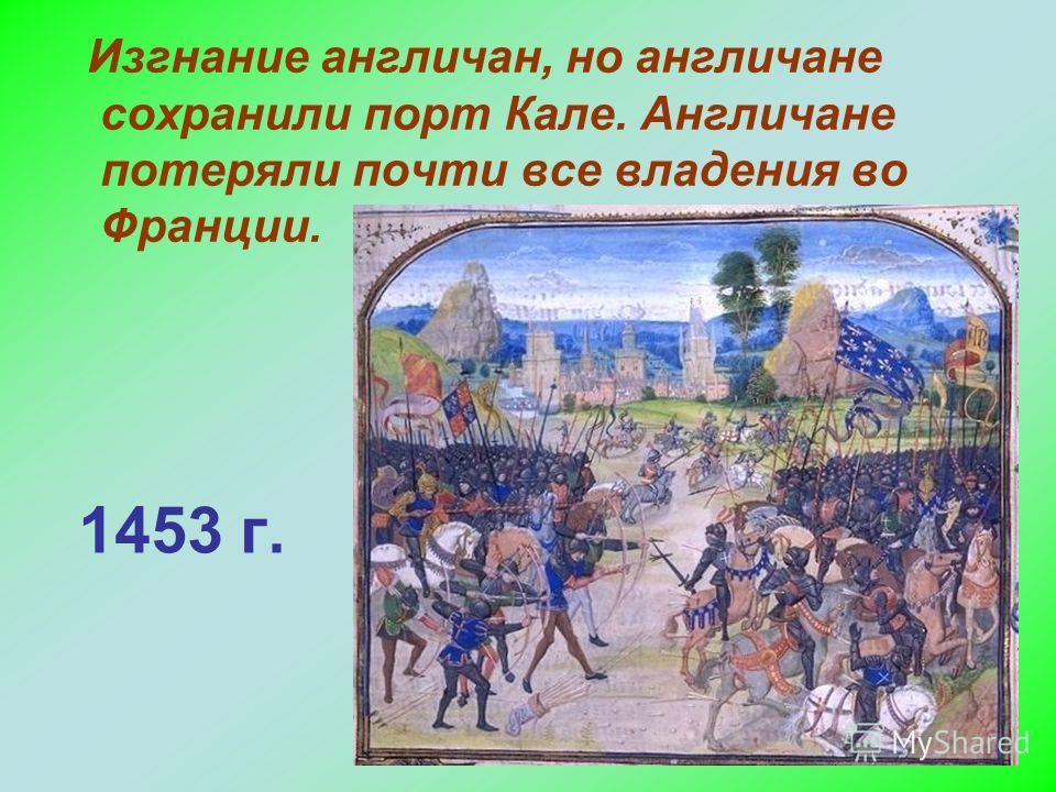1453 г. Изгнание англичан, но англичане сохранили порт Кале. Англичане потеряли почти все владения во Франции.