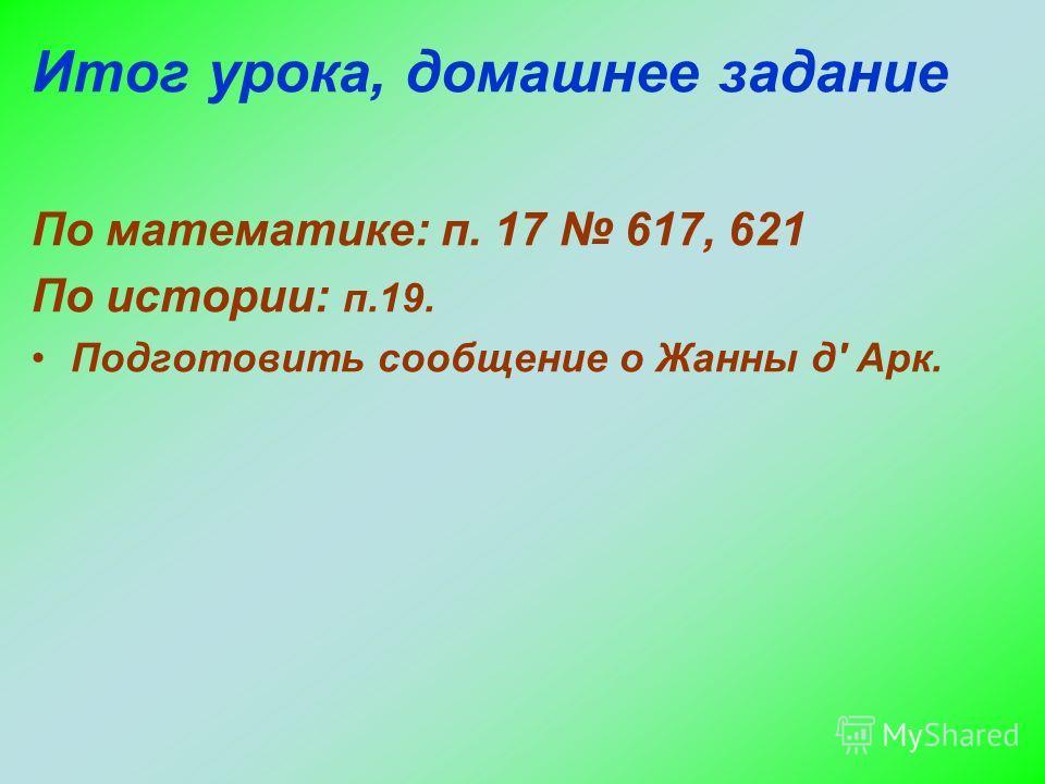 Итог урока, домашнее задание По математике: п. 17 617, 621 По истории: п.19. Подготовить сообщение о Жанны д' Арк.