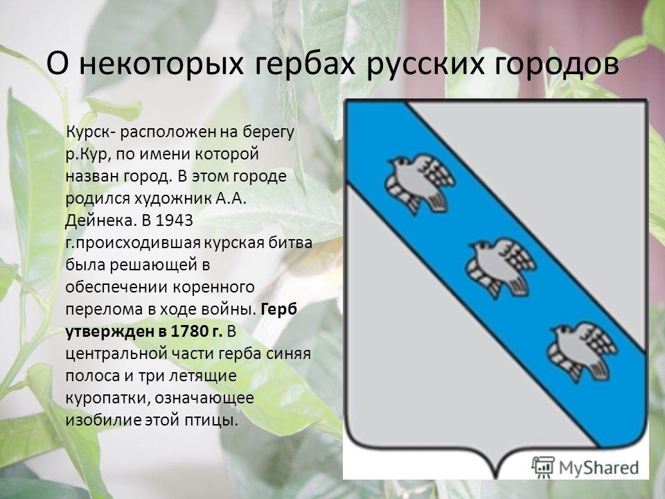 О некоторых гербах русских городов Курск- расположен на берегу р.Кур, по имени которой назван город. В этом городе родился художник А.А. Дейнека. В 1943 г.происходившая курская битва была решающей в обеспечении коренного перелома в ходе войны. Герб у