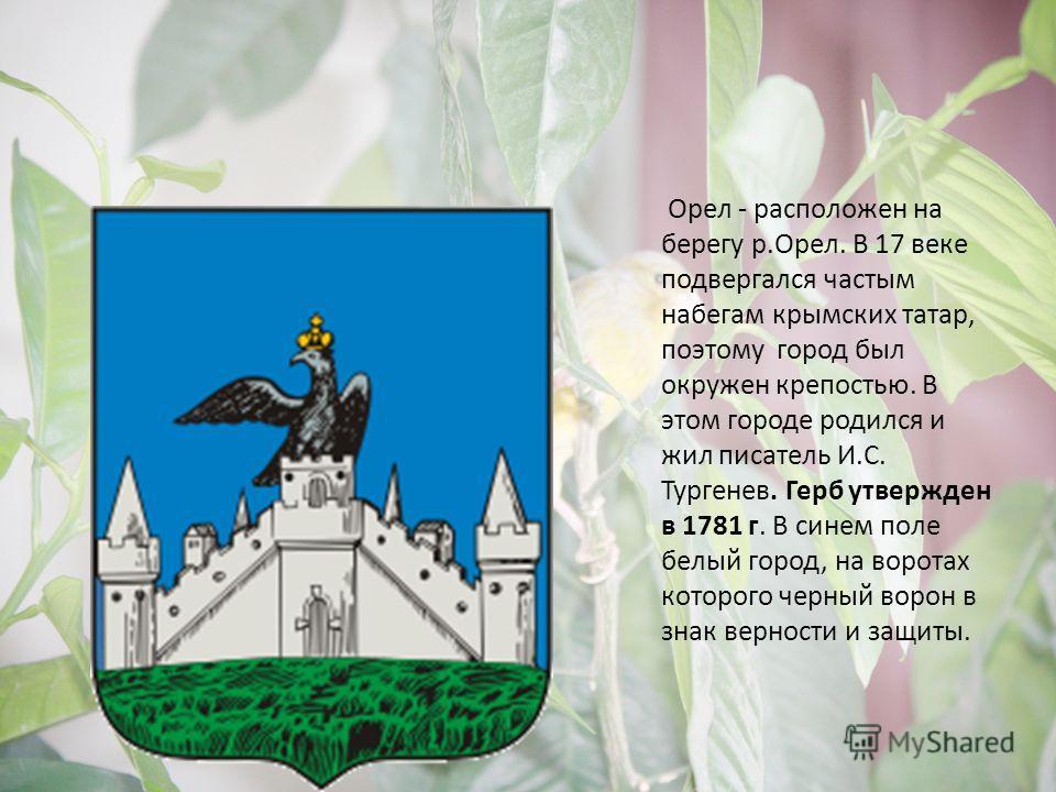 Орел - расположен на берегу р.Орел. В 17 веке подвергался частым набегам крымских татар, поэтому город был окружен крепостью. В этом городе родился и жил писатель И.С. Тургенев. Герб утвержден в 1781 г. В синем поле белый город, на воротах которого ч