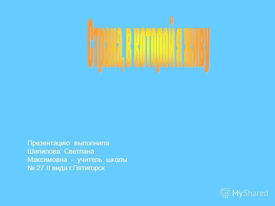 Презентацию выполнила Шипилова Светлана Максимовна - учитель школы 27 II вида г.Пятигорск