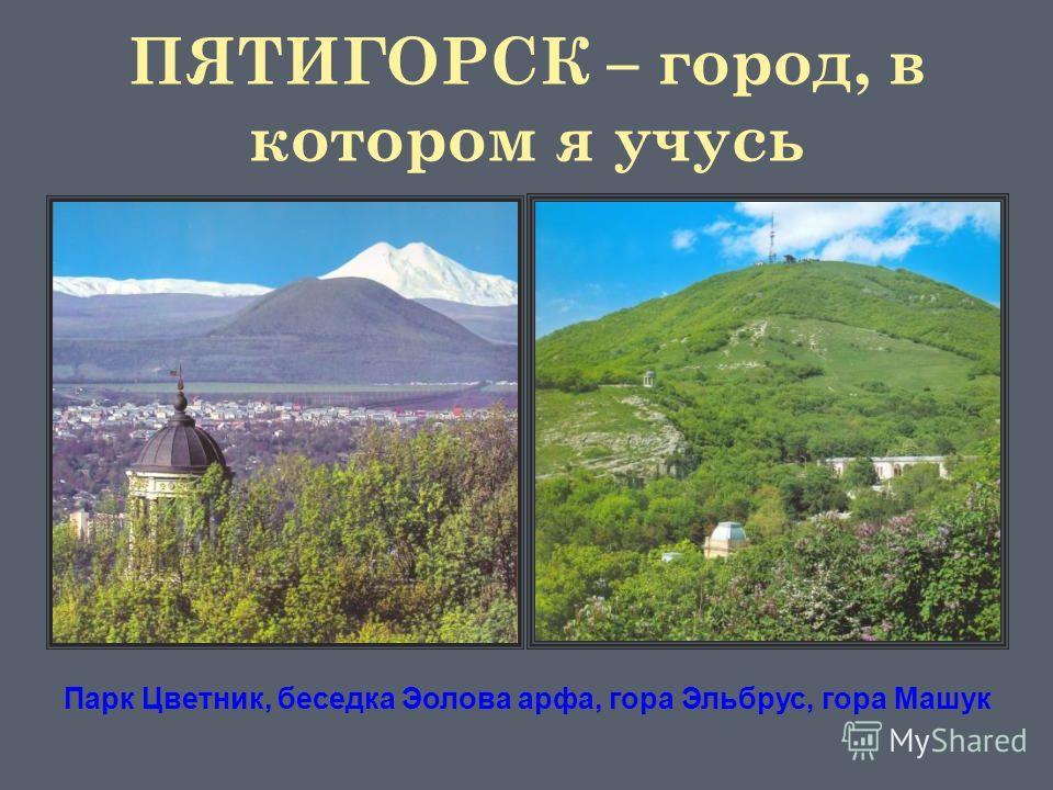 Парк Цветник, беседка Эолова арфа, гора Эльбрус, гора Машук ПЯТИГОРСК – город, в котором я учусь