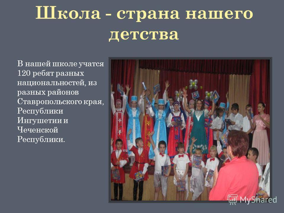 Школа - страна нашего детства В нашей школе учатся 120 ребят разных национальностей, из разных районов Ставропольского края, Республики Ингушетии и Чеченской Республики.