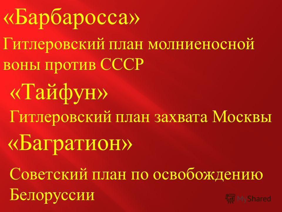 « Барбаросса » Гитлеровский план молниеносной воны против СССР « Багратион » Советский план по освобождению Белоруссии « Тайфун » Гитлеровский план захвата Москвы