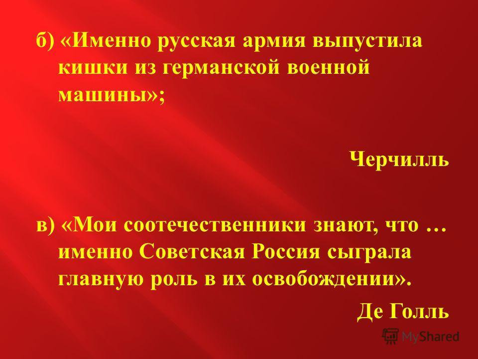 б ) « Именно русская армия выпустила кишки из германской военной машины »; Черчилль в ) « Мои соотечественники знают, что … именно Советская Россия сыграла главную роль в их освобождении ». Де Голль