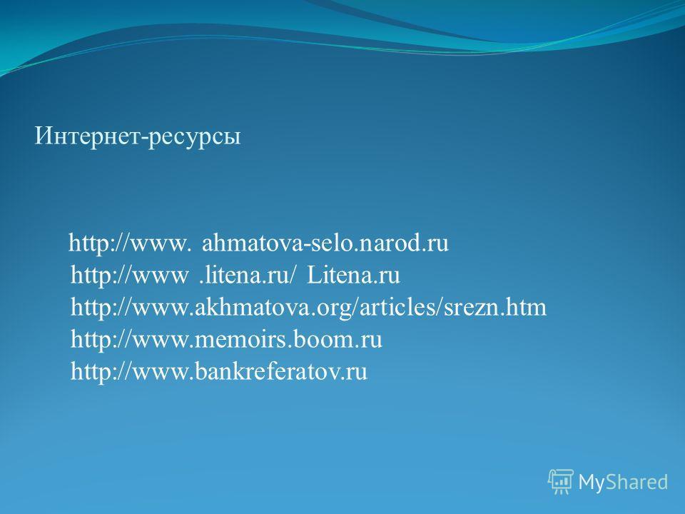 Интернет-ресурсы http://www. ahmatova-selo.narod.ru http://www.litena.ru/ Litena.ru http://www.akhmatova.org/articles/srezn.htm http://www.memoirs.boom.ru http://www.bankreferatov.ru