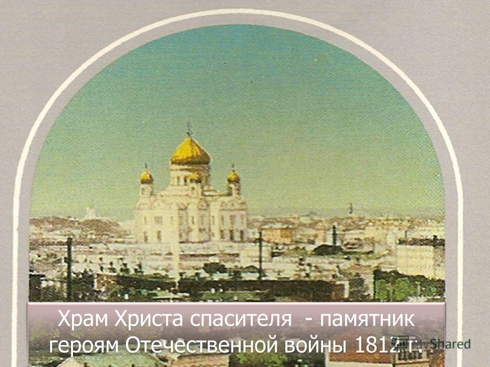 Храм Христа спасителя - памятник героям Отечественной войны 1812 г.