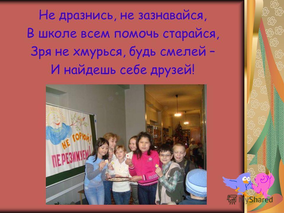 Не дразнись, не зазнавайся, В школе всем помочь старайся, Зря не хмурься, будь смелей – И найдешь себе друзей!