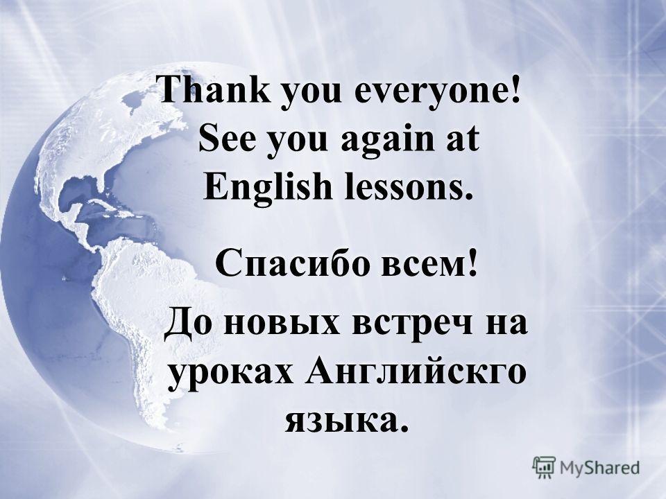 Thank you everyone! See you again at English lessons. Спасибо всем! До новых встреч на уроках Английскго языка. Спасибо всем! До новых встреч на уроках Английскго языка.
