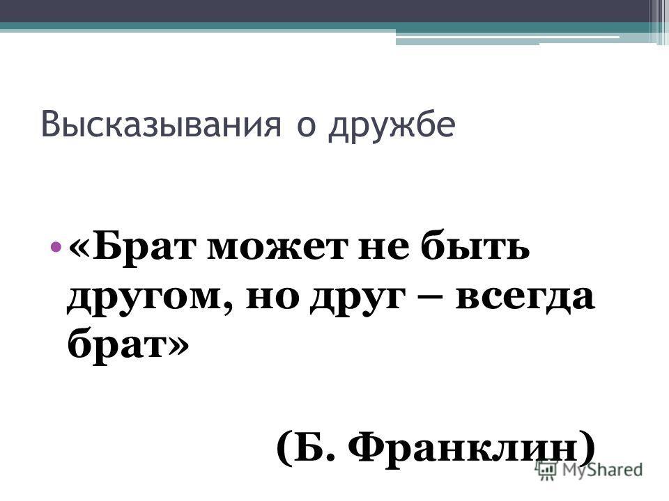 Высказывания о дружбе «Брат может не быть другом, но друг – всегда брат» (Б. Франклин)